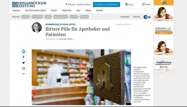 """Die """"Neue Osnabrücker Zeitung"""" befürchtet auf noz.de """"fatale Folgen"""" für viele Apotheker und Patienten. Das Urteil sei """"eine bittere Pille, an deren Nebenwirkungen so manche Apotheke zugrunde gehen könnte"""", das Gericht rüttele an der flächendeckenden Arzneimittelversorgung in Deutschland. Vorteile für den Patienten sieht die NOZ nicht: """"Möglich, dass sich Verbraucher kurzfristig über sinkende Preise freuen können. Doch die Patienten sollten sich nicht täuschen: Wenn europäische Onlinedienste mit Dumpingangeboten den hiesigen Markt aufrollen, dann wird es nicht mehr lange eine flächendeckende, qualitativ hochwertige und verlässliche Versorgung vor Ort geben."""" Die nun geschaffene """"Diskriminierung"""" der deutschen Apotheker sei """"ein Unding"""", eine Preisfreigabe aber auch keine Lösung, da sie """"einen scharfen Verdrängungswettbewerb"""" zur Folge hätte. Bei einem generellen Versandverbot """"bliebe das Apothekennetz funktionstüchtig – in manchen Beratungsfällen und in Notsituationen kann das lebenswichtig sein."""""""