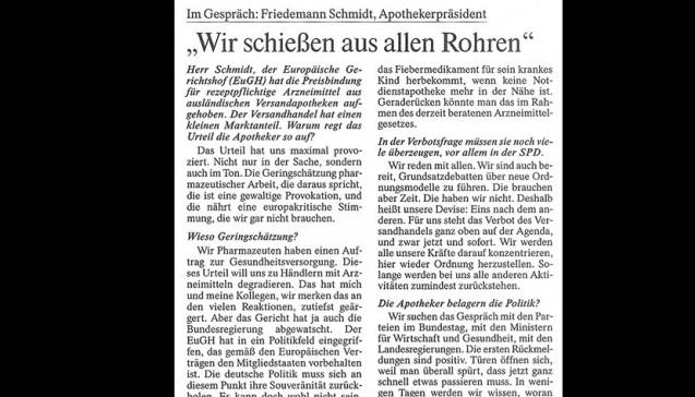 """Im Interview mit der """"Frankfurter Allgemeinen Zeitung"""" übt ABDA-Präsident Friedemann Schmidt harsche Kritik an den Europarichtern. """"Das Urteil hat uns maximal provoziert. Nicht nur in der Sache, sondern auch im Ton. Die Geringschätzung pharmazeutischer Arbeit, die daraus spricht, die ist eine gewaltige Provokation, und die nährt eine europakritische Stimmung, die wir gar nicht brauchen,"""" sagte Schmidt in der Ausgabe vom heutigen Freitag. Dieser destruktive Eingriff in die Rechtsordnung, in ein funktionierendes Gesundheitswesen müsse geheilt werden"""", erklärte der ABDA- Präsident weiter. Die ABDA werde eine bundesweite Kampagne auflegen, um den Rx-Versandhandel in Deutschland verbieten zu lassen. Die Änderung sei binnen weniger Wochen im Rahmen des derzeit beratenen Arzneimittelgesetzes möglich. Man wolle aus allen Rohren schießen, versprach Schmidt."""